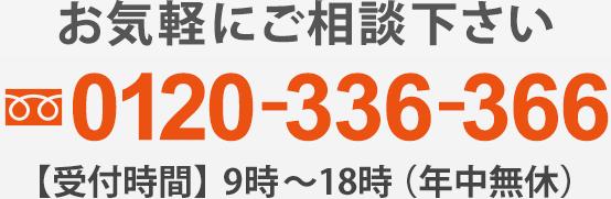 お気軽にご相談下さい 00120-336-366【受付時間】9時~18時(年中無休)